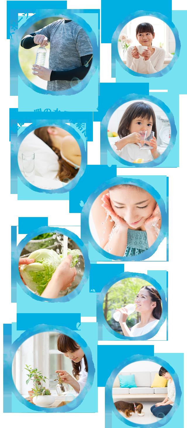 スポーツシーンに! 朝や寝る前の一杯に! 子供の飲み水に! 睡眠時間の水分補給に! 毎日の洗顔に! 料理に! 外出先で! 植物の水やりに! ペットの飲み水に!