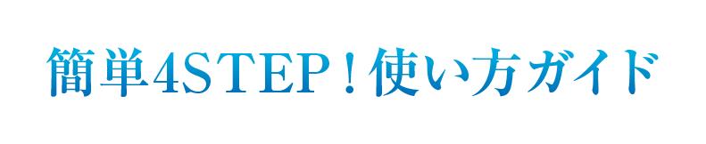 簡単4STEP!使い方ガイド